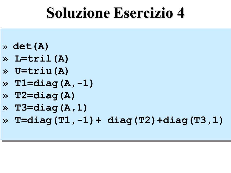 Soluzione Esercizio 4 » det(A) » L=tril(A) » U=triu(A) » T1=diag(A,-1) » T2=diag(A) » T3=diag(A,1) » T=diag(T1,-1)+ diag(T2)+diag(T3,1) » det(A) » L=tril(A) » U=triu(A) » T1=diag(A,-1) » T2=diag(A) » T3=diag(A,1) » T=diag(T1,-1)+ diag(T2)+diag(T3,1)