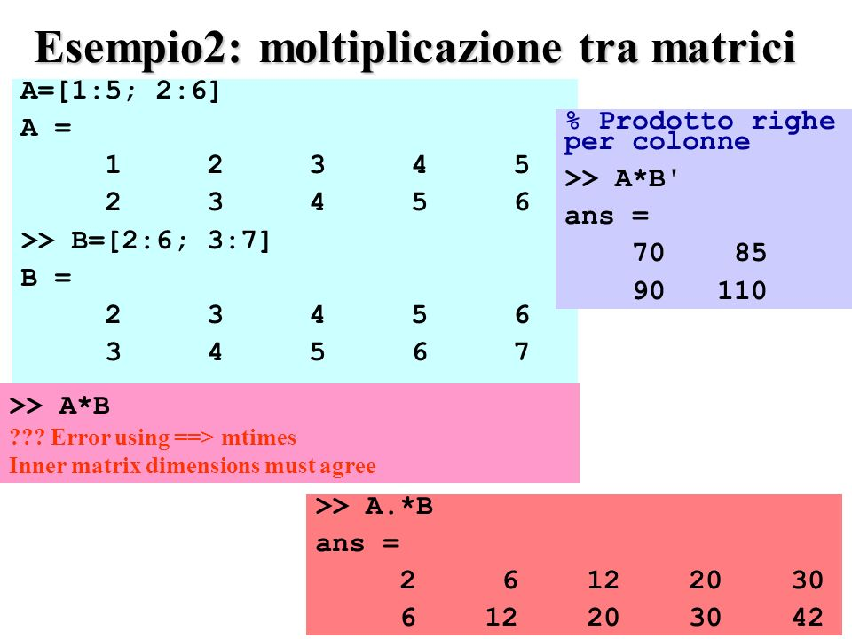 A=[1:5; 2:6] A = 1 2 3 4 5 2 3 4 5 6 >> B=[2:6; 3:7] B = 2 3 4 5 6 3 4 5 6 7 Esempio2: moltiplicazione tra matrici >> A.*B ans = 2 6 12 20 30 6 12 20 30 42 % Prodotto righe per colonne >> A*B ans = 70 85 90 110 >> A*B ??.