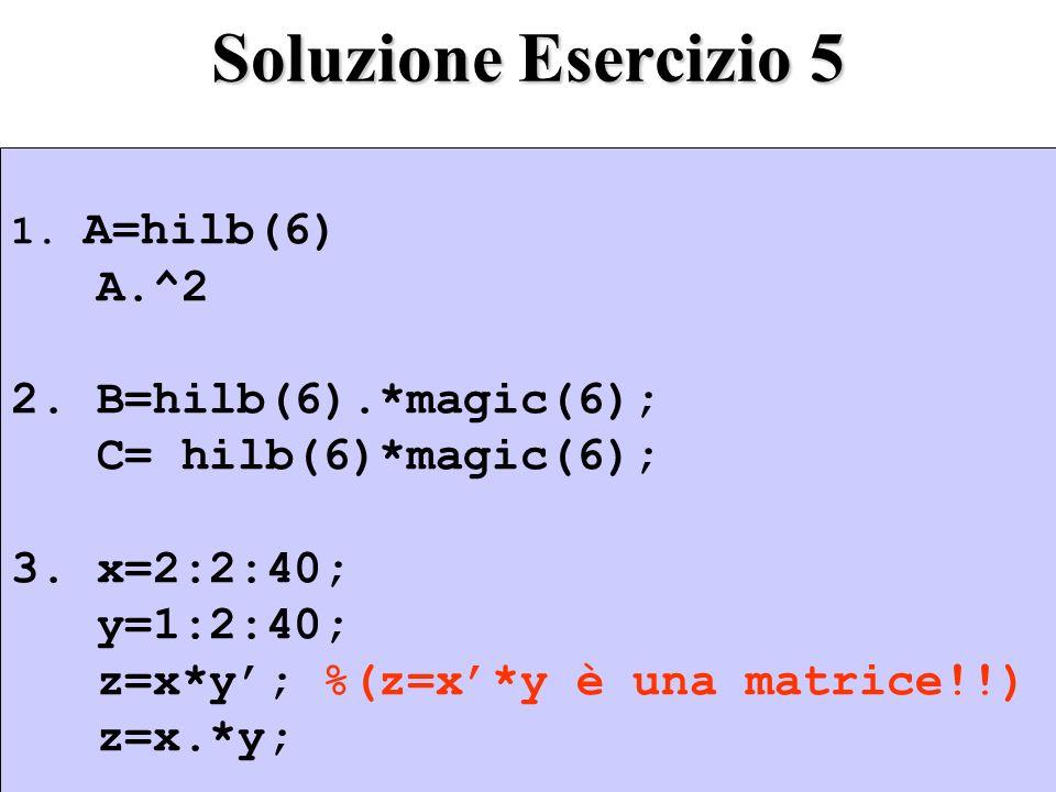 Soluzione Esercizio 5 1.A=hilb(6) A.^2 2. B=hilb(6).*magic(6); C= hilb(6)*magic(6); 3.