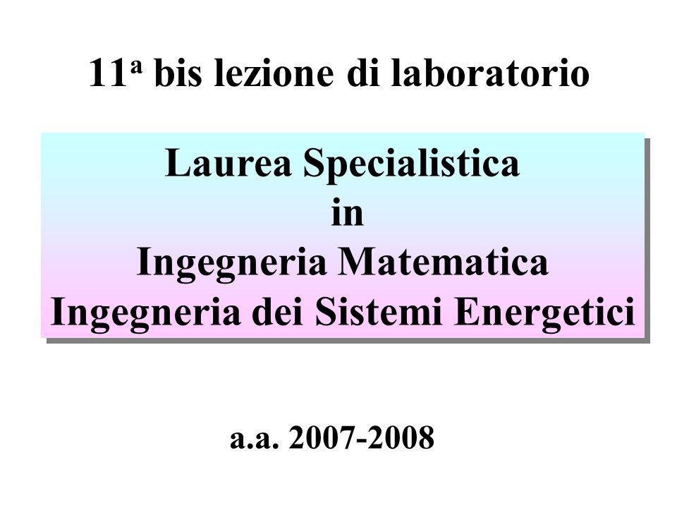 11 a bis lezione di laboratorio Laurea Specialistica in Ingegneria Matematica Ingegneria dei Sistemi Energetici Laurea Specialistica in Ingegneria Matematica Ingegneria dei Sistemi Energetici a.a.