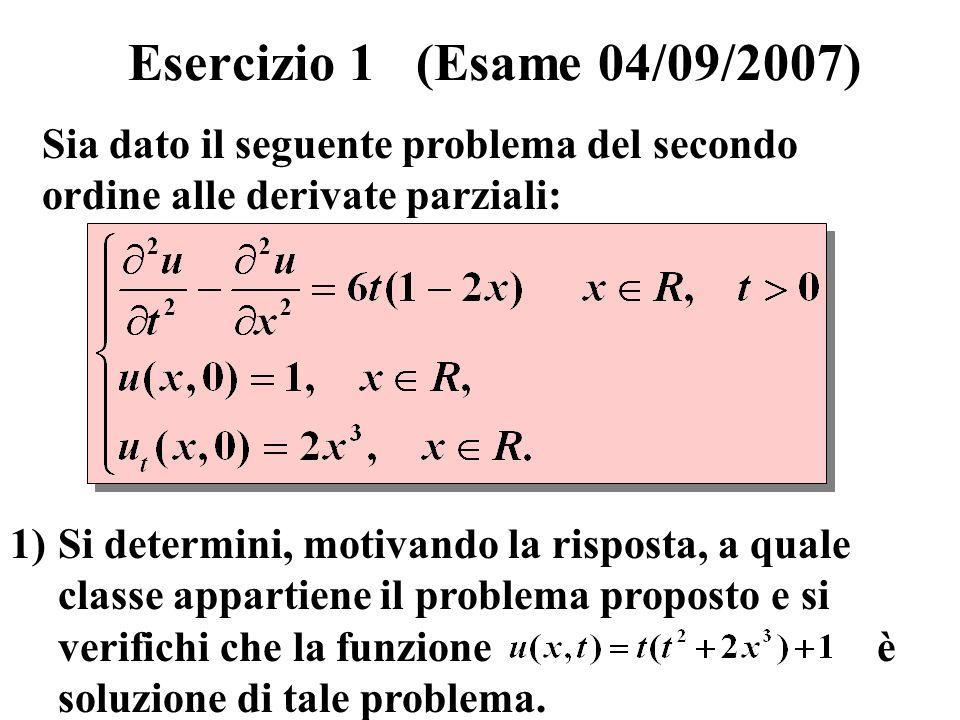 Esercizio 1 (Esame 04/09/2007) Sia dato il seguente problema del secondo ordine alle derivate parziali: 1)Si determini, motivando la risposta, a quale classe appartiene il problema proposto e si verifichi che la funzione è soluzione di tale problema.