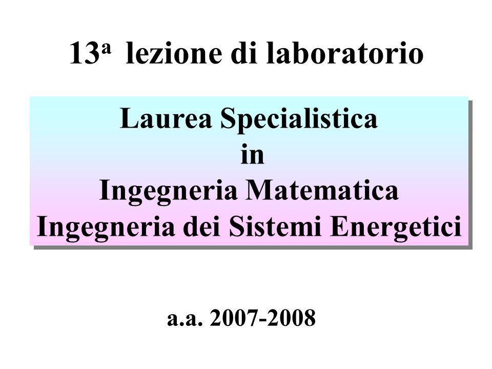 13 a lezione di laboratorio Laurea Specialistica in Ingegneria Matematica Ingegneria dei Sistemi Energetici Laurea Specialistica in Ingegneria Matematica Ingegneria dei Sistemi Energetici a.a.