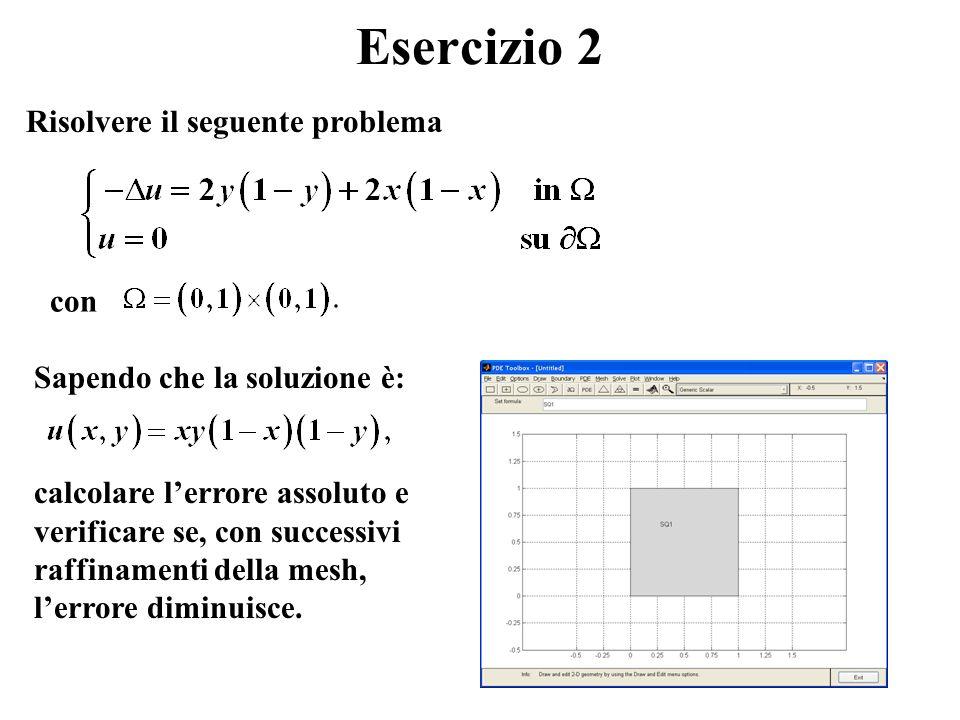 Esercizio 2 Risolvere il seguente problema con Sapendo che la soluzione è: calcolare lerrore assoluto e verificare se, con successivi raffinamenti della mesh, lerrore diminuisce.