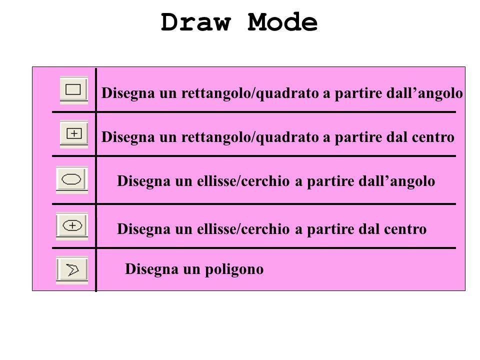 Draw Mode Disegna un rettangolo/quadrato a partire dallangolo Disegna un rettangolo/quadrato a partire dal centro Disegna un ellisse/cerchio a partire dal centro Disegna un poligono Disegna un ellisse/cerchio a partire dallangolo