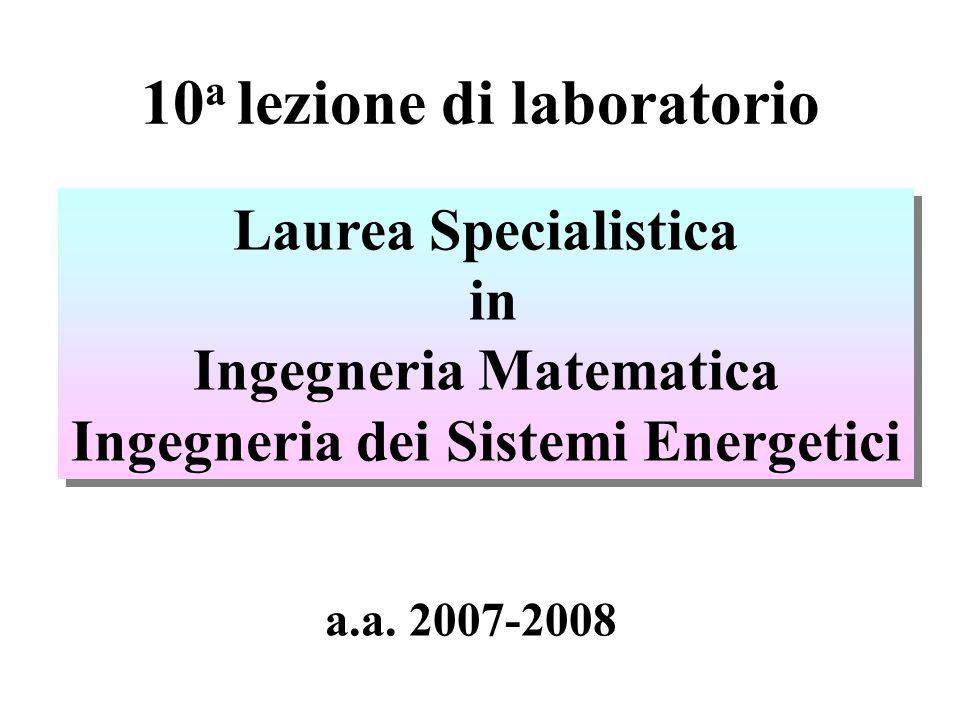 10 a lezione di laboratorio Laurea Specialistica in Ingegneria Matematica Ingegneria dei Sistemi Energetici Laurea Specialistica in Ingegneria Matemat