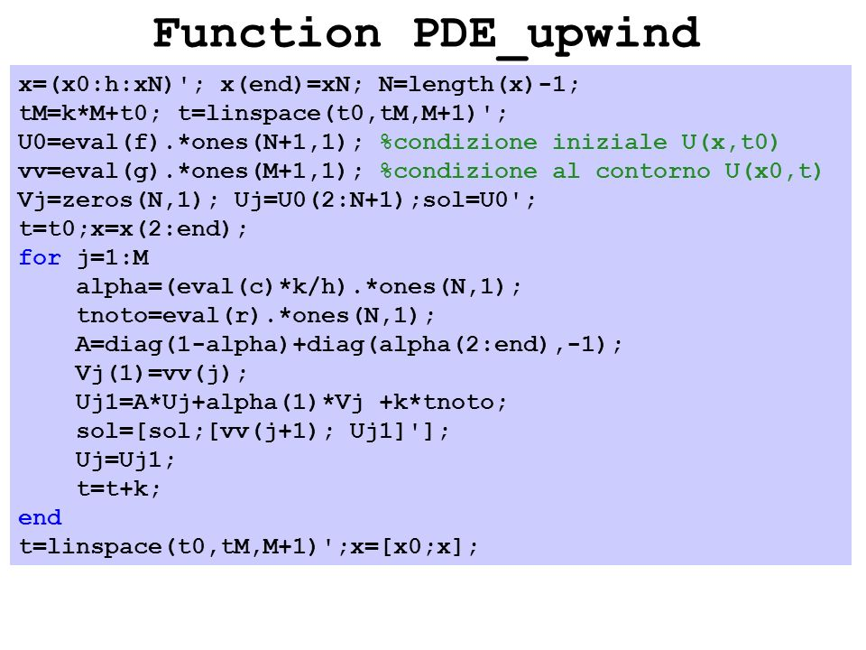 Function PDE_upwind x=(x0:h:xN) ; x(end)=xN; N=length(x)-1; tM=k*M+t0; t=linspace(t0,tM,M+1) ; U0=eval(f).*ones(N+1,1); %condizione iniziale U(x,t0) vv=eval(g).*ones(M+1,1); %condizione al contorno U(x0,t) Vj=zeros(N,1); Uj=U0(2:N+1);sol=U0 ; t=t0;x=x(2:end); for j=1:M alpha=(eval(c)*k/h).*ones(N,1); tnoto=eval(r).*ones(N,1); A=diag(1-alpha)+diag(alpha(2:end),-1); Vj(1)=vv(j); Uj1=A*Uj+alpha(1)*Vj +k*tnoto; sol=[sol;[vv(j+1); Uj1] ]; Uj=Uj1; t=t+k; end t=linspace(t0,tM,M+1) ;x=[x0;x];