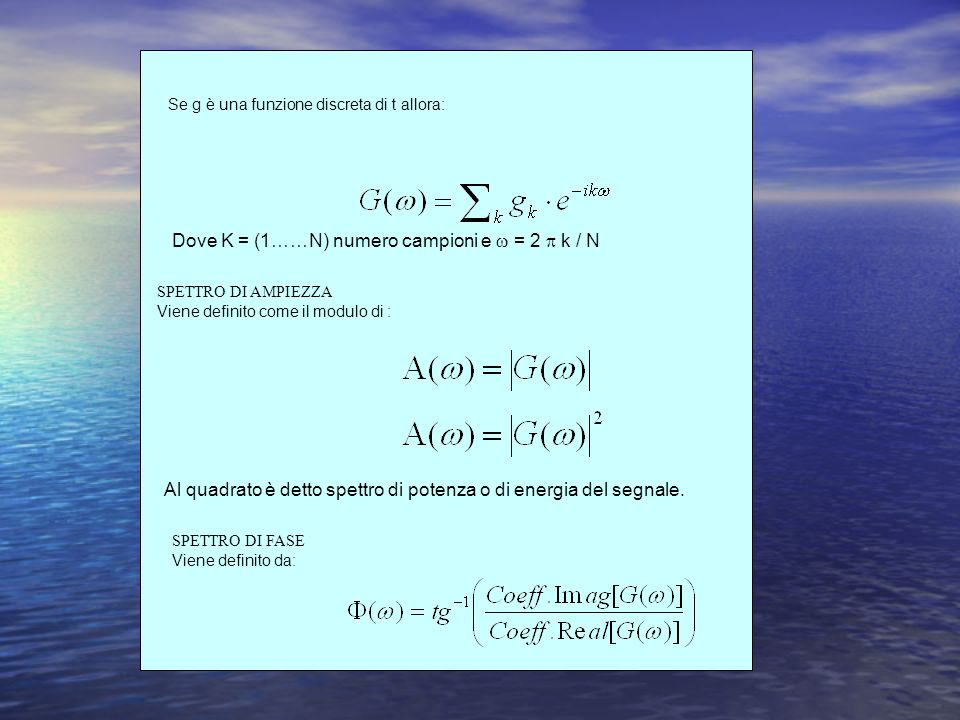 Se g è una funzione discreta di t allora: Dove K = (1……N) numero campioni e = 2 k / N SPETTRO DI AMPIEZZA Viene definito come il modulo di : SPETTRO DI FASE Viene definito da: Al quadrato è detto spettro di potenza o di energia del segnale.