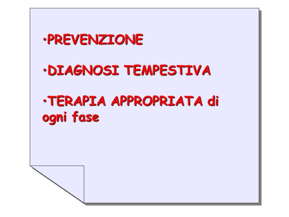 PREVENZIONEPREVENZIONE DIAGNOSI TEMPESTIVADIAGNOSI TEMPESTIVA TERAPIA APPROPRIATA di ogni faseTERAPIA APPROPRIATA di ogni fase PREVENZIONEPREVENZIONE DIAGNOSI TEMPESTIVADIAGNOSI TEMPESTIVA TERAPIA APPROPRIATA di ogni faseTERAPIA APPROPRIATA di ogni fase
