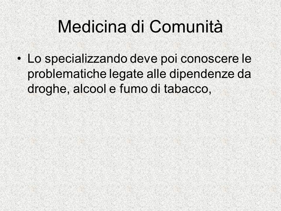 Medicina di Comunità Lo specializzando deve poi conoscere le problematiche legate alle dipendenze da droghe, alcool e fumo di tabacco,