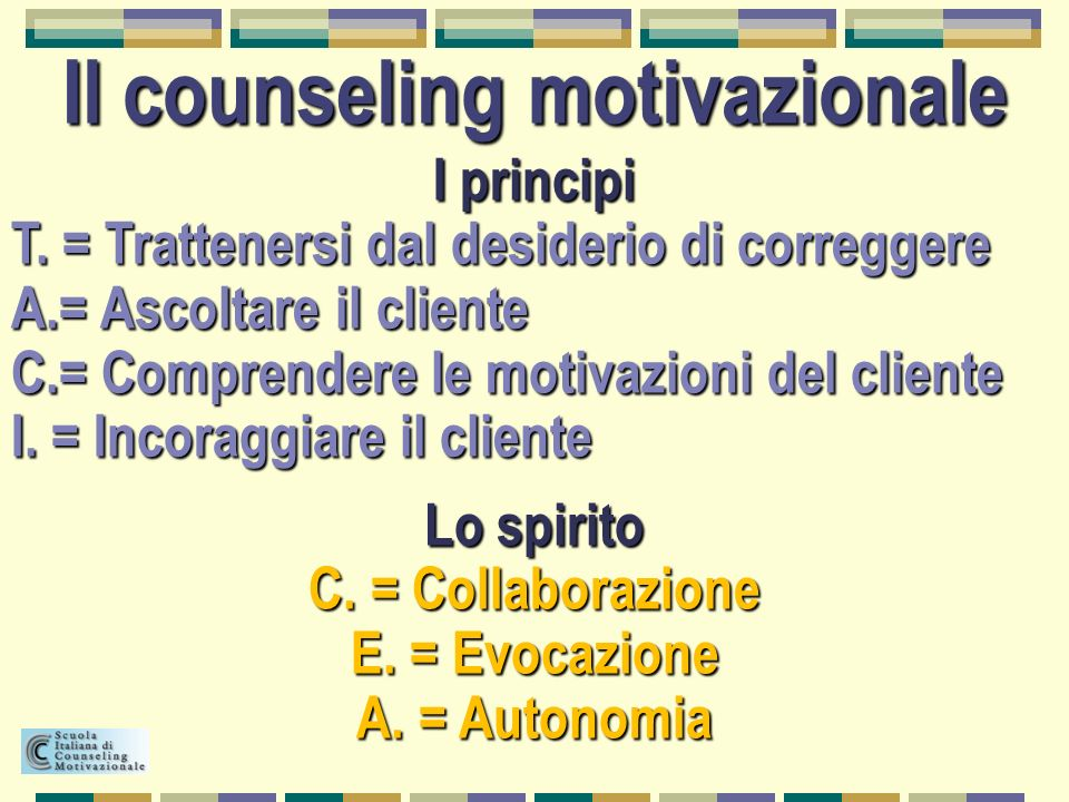 Il counseling motivazionale I principi T. = Trattenersi dal desiderio di correggere A.= Ascoltare il cliente C.= Comprendere le motivazioni del client