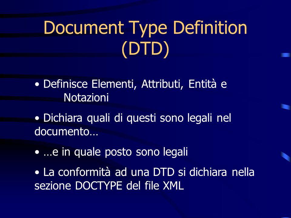 Document Type Definition (DTD) Definisce Elementi, Attributi, Entità e Notazioni Dichiara quali di questi sono legali nel documento… …e in quale posto sono legali La conformità ad una DTD si dichiara nella sezione DOCTYPE del file XML