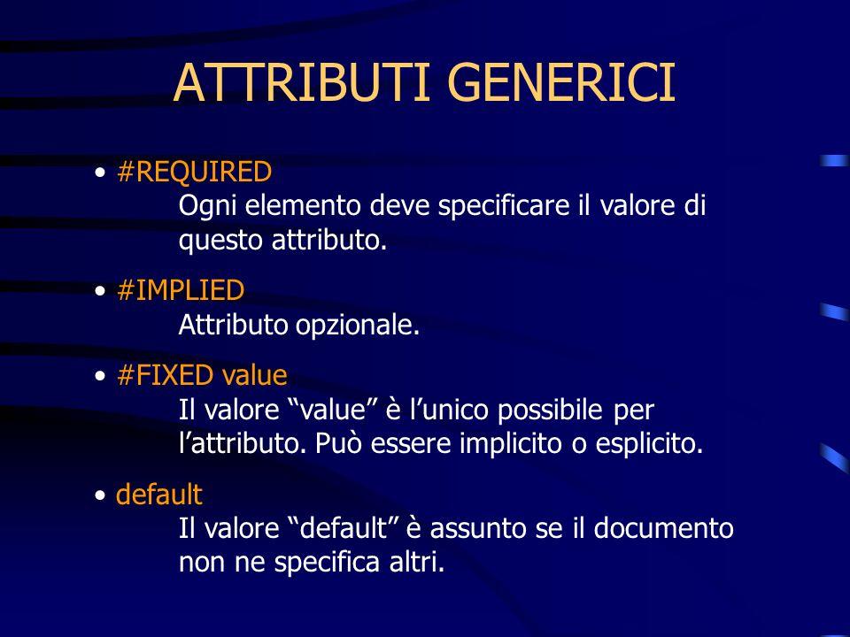 ATTRIBUTI GENERICI #REQUIRED Ogni elemento deve specificare il valore di questo attributo. #IMPLIED Attributo opzionale. #FIXED value Il valore value