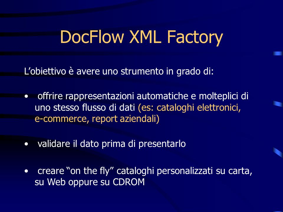 DocFlow XML Factory Lobiettivo è avere uno strumento in grado di: offrire rappresentazioni automatiche e molteplici di uno stesso flusso di dati (es: cataloghi elettronici, e-commerce, report aziendali) validare il dato prima di presentarlo creare on the fly cataloghi personalizzati su carta, su Web oppure su CDROM