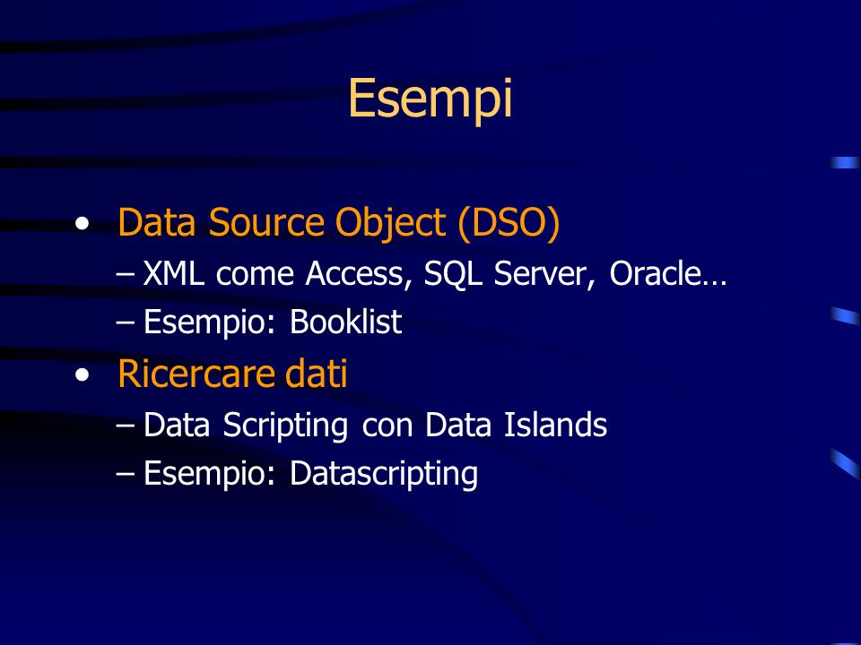 Esempi Data Source Object (DSO) –XML come Access, SQL Server, Oracle… –Esempio: Booklist Ricercare dati –Data Scripting con Data Islands –Esempio: Datascripting