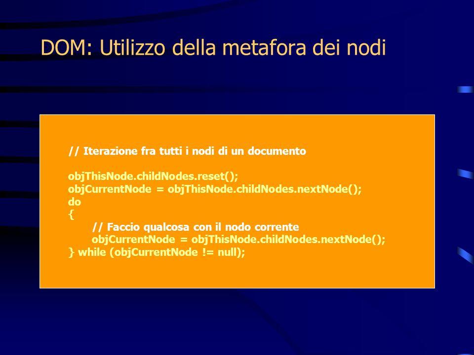 DOM: Utilizzo della metafora dei nodi // Iterazione fra tutti i nodi di un documento objThisNode.childNodes.reset(); objCurrentNode = objThisNode.childNodes.nextNode(); do { // Faccio qualcosa con il nodo corrente objCurrentNode = objThisNode.childNodes.nextNode(); } while (objCurrentNode != null);