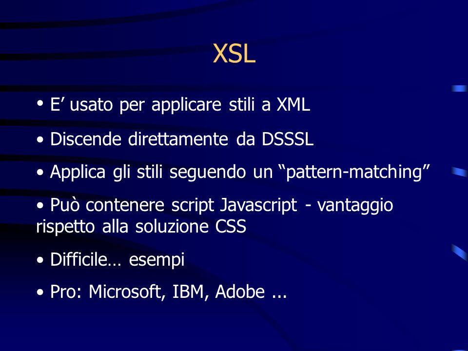 XSL E usato per applicare stili a XML Discende direttamente da DSSSL Applica gli stili seguendo un pattern-matching Può contenere script Javascript - vantaggio rispetto alla soluzione CSS Difficile… esempi Pro: Microsoft, IBM, Adobe...