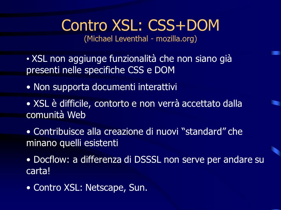 Contro XSL: CSS+DOM (Michael Leventhal - mozilla.org) XSL non aggiunge funzionalità che non siano già presenti nelle specifiche CSS e DOM Non supporta documenti interattivi XSL è difficile, contorto e non verrà accettato dalla comunità Web Contribuisce alla creazione di nuovi standard che minano quelli esistenti Docflow: a differenza di DSSSL non serve per andare su carta.
