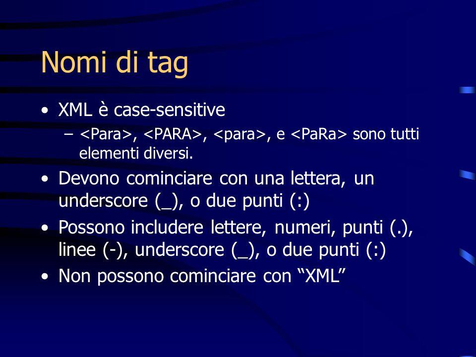 Nomi di tag XML è case-sensitive –,,, e sono tutti elementi diversi. Devono cominciare con una lettera, un underscore (_), o due punti (:) Possono inc