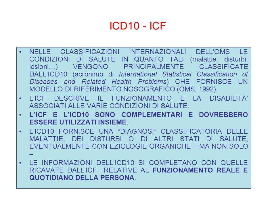 ICD10 - ICF NELLE CLASSIFICAZIONI INTERNAZIONALI DELLOMS LE CONDIZIONI DI SALUTE IN QUANTO TALI (malattie, disturbi, lesioni…) VENGONO PRINCIPALMENTE CLASSIFICATE DALLICD10 (acronimo di International Statistical Classification of Diseases and Related Health Problems) CHE FORNISCE UN MODELLO DI RIFERIMENTO NOSOGRAFICO (OMS, 1992).