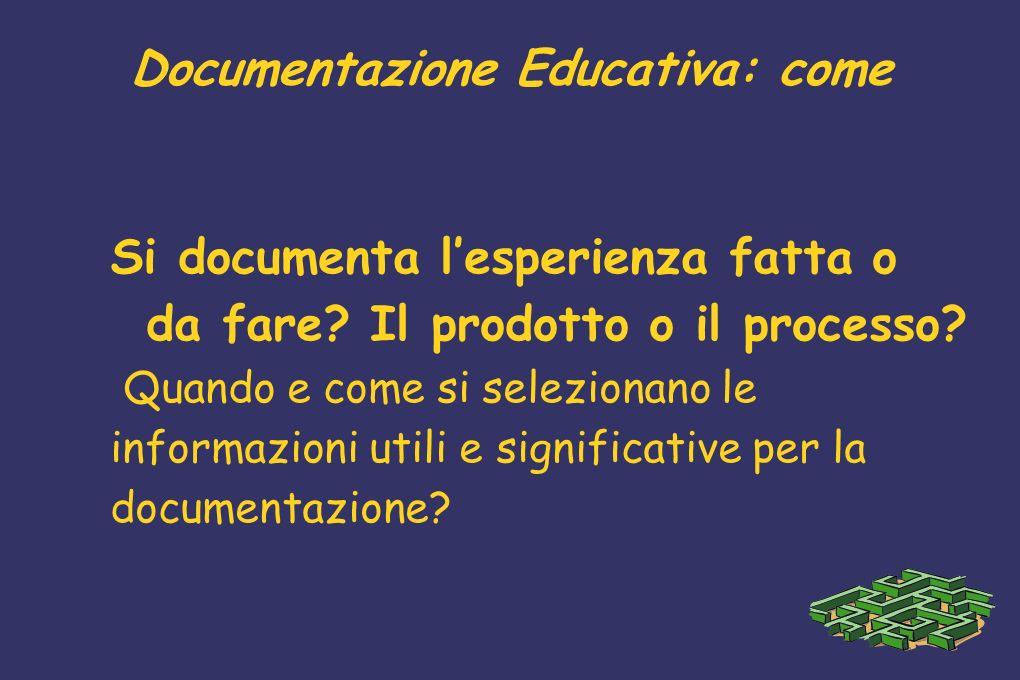 Documentazione Educativa: come Si documenta lesperienza fatta o da fare? Il prodotto o il processo? Quando e come si selezionano le informazioni utili