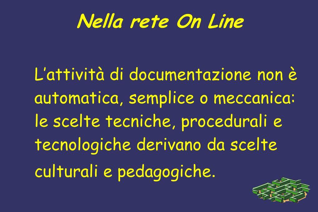 Nella rete On Line Lattività di documentazione non è automatica, semplice o meccanica: le scelte tecniche, procedurali e tecnologiche derivano da scel