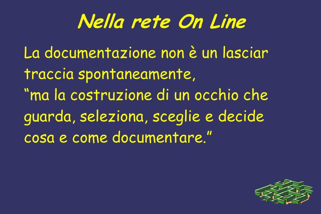 Nella rete On Line La documentazione non è un lasciar traccia spontaneamente, ma la costruzione di un occhio che guarda, seleziona, sceglie e decide c