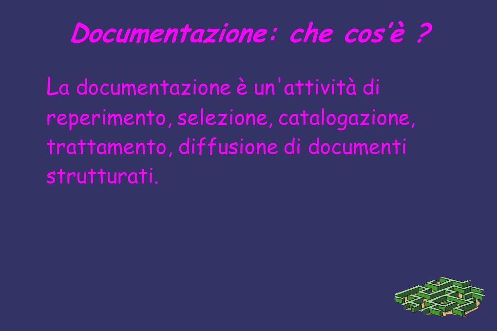 Documentazione: che cosè ? L a documentazione è un'attività di reperimento, selezione, catalogazione, trattamento, diffusione di documenti strutturati