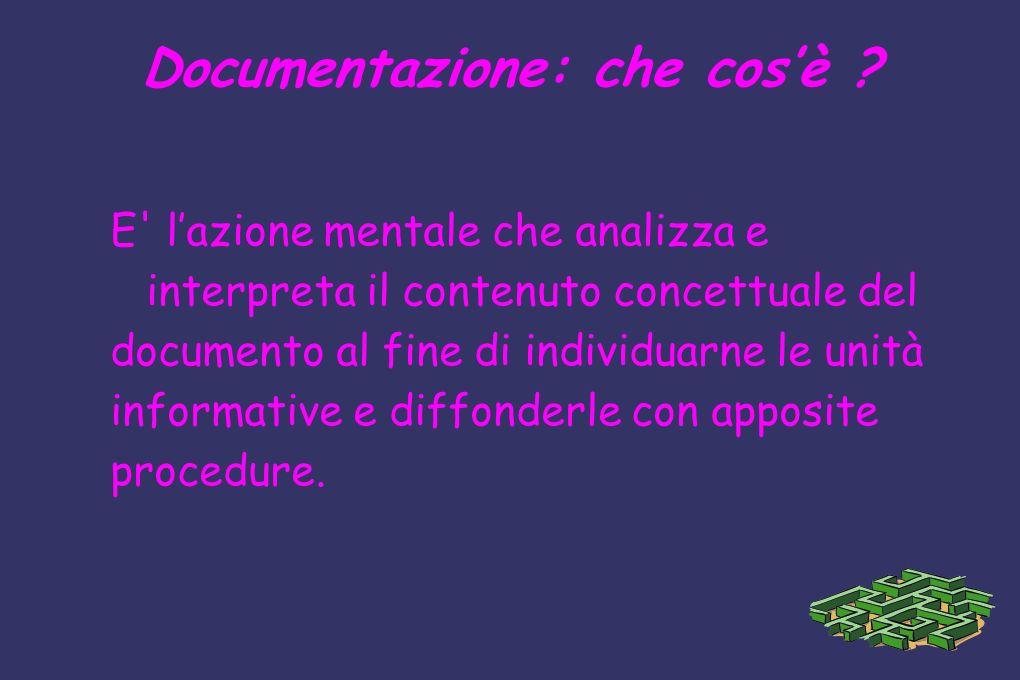 Documentazione: che cosè ? E' lazione mentale che analizza e interpreta il contenuto concettuale del documento al fine di individuarne le unità inform