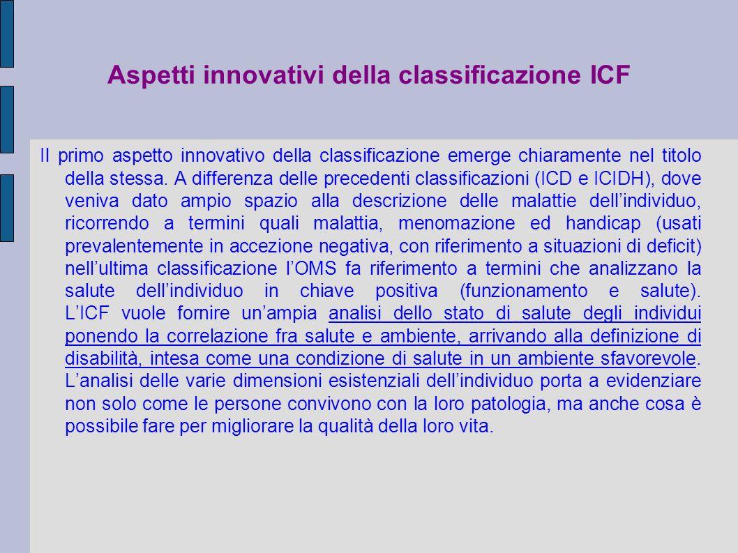 Aspetti innovativi della classificazione ICF Il primo aspetto innovativo della classificazione emerge chiaramente nel titolo della stessa. A differenz