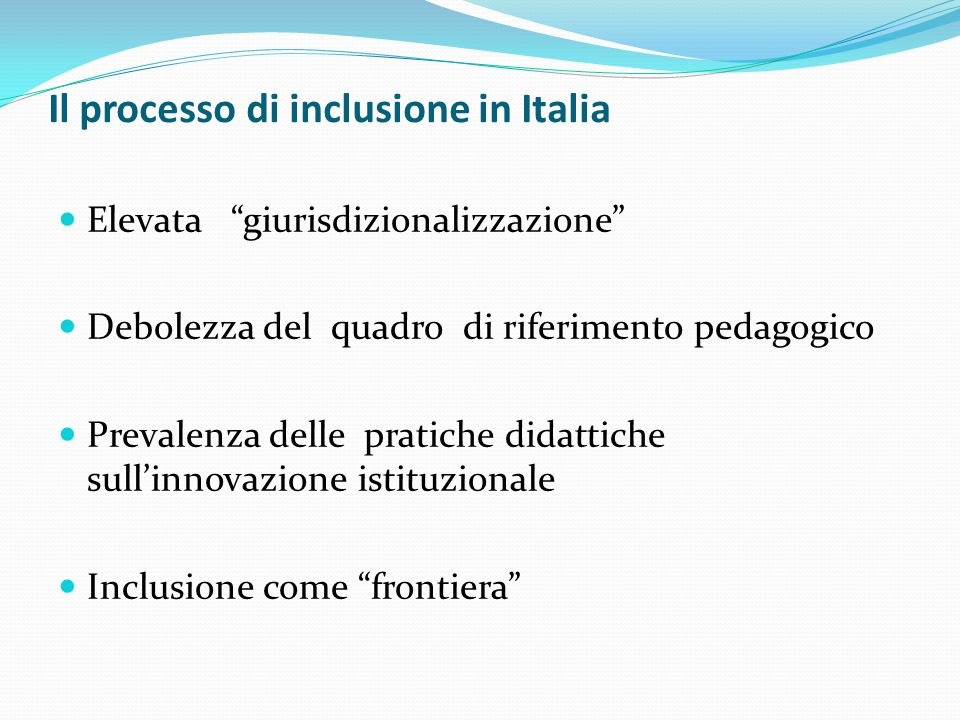 Il processo di inclusione in Italia Elevata giurisdizionalizzazione Debolezza del quadro di riferimento pedagogico Prevalenza delle pratiche didattich