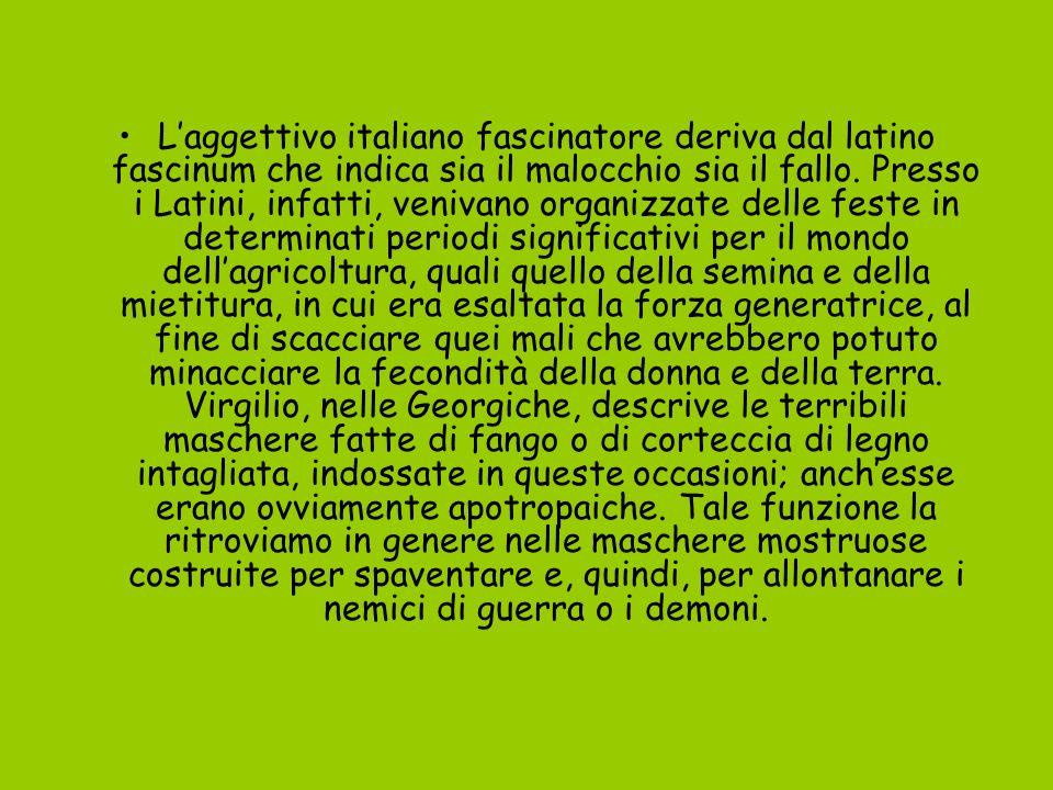Laggettivo italiano fascinatore deriva dal latino fascinum che indica sia il malocchio sia il fallo. Presso i Latini, infatti, venivano organizzate de