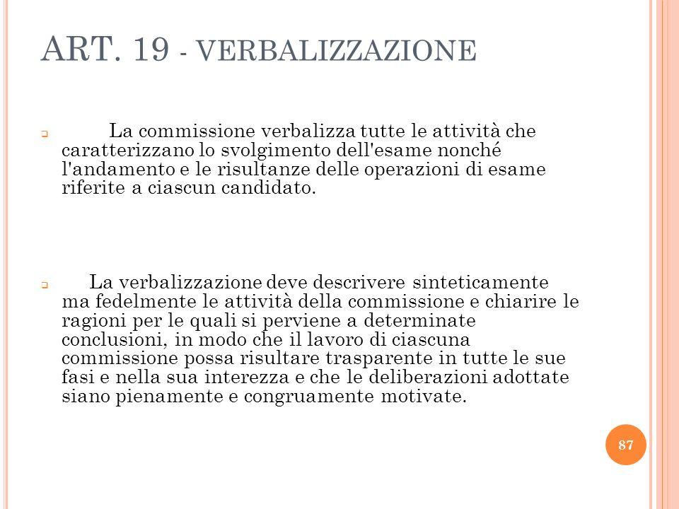 ART. 19 - VERBALIZZAZIONE La commissione verbalizza tutte le attività che caratterizzano lo svolgimento dell'esame nonché l'andamento e le risultanze