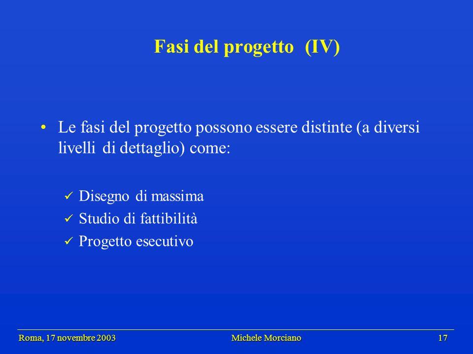 Roma, 17 novembre 2003 Michele Morciano 17 Roma, 17 novembre 2003 Michele Morciano 17 Fasi del progetto (IV) Le fasi del progetto possono essere disti