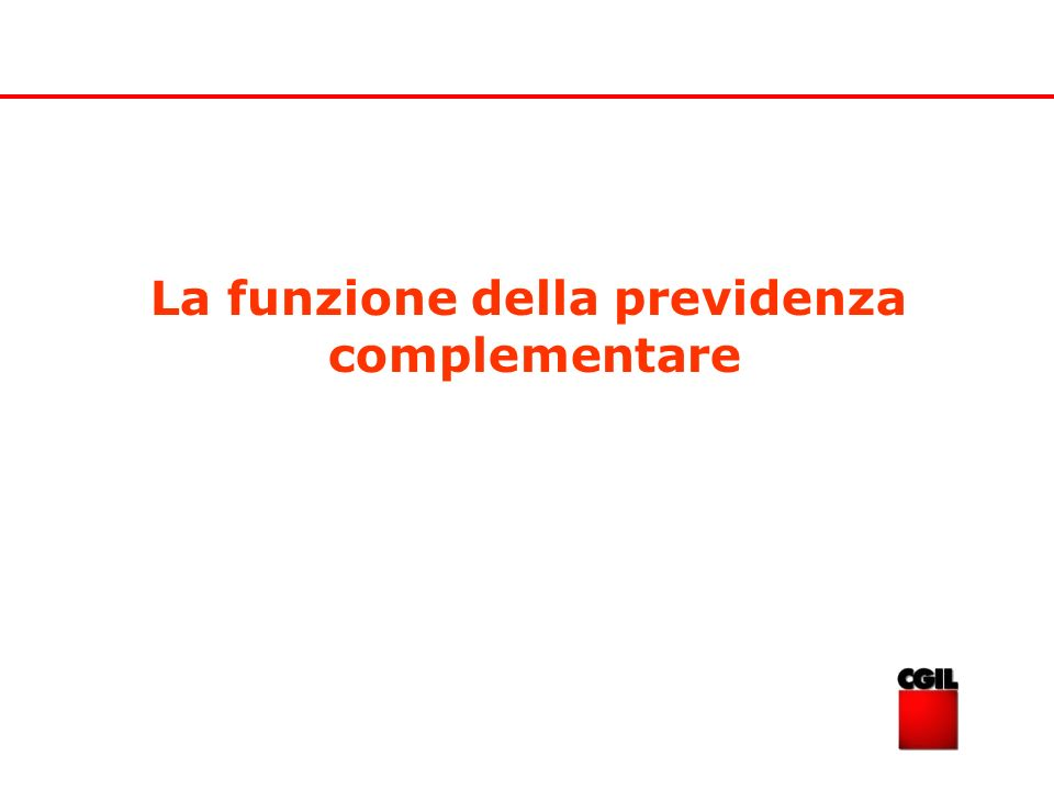 La funzione della previdenza complementare Il principale scopo della previdenza complementare è quello di integrare e non sostituire la previdenza pubblica.