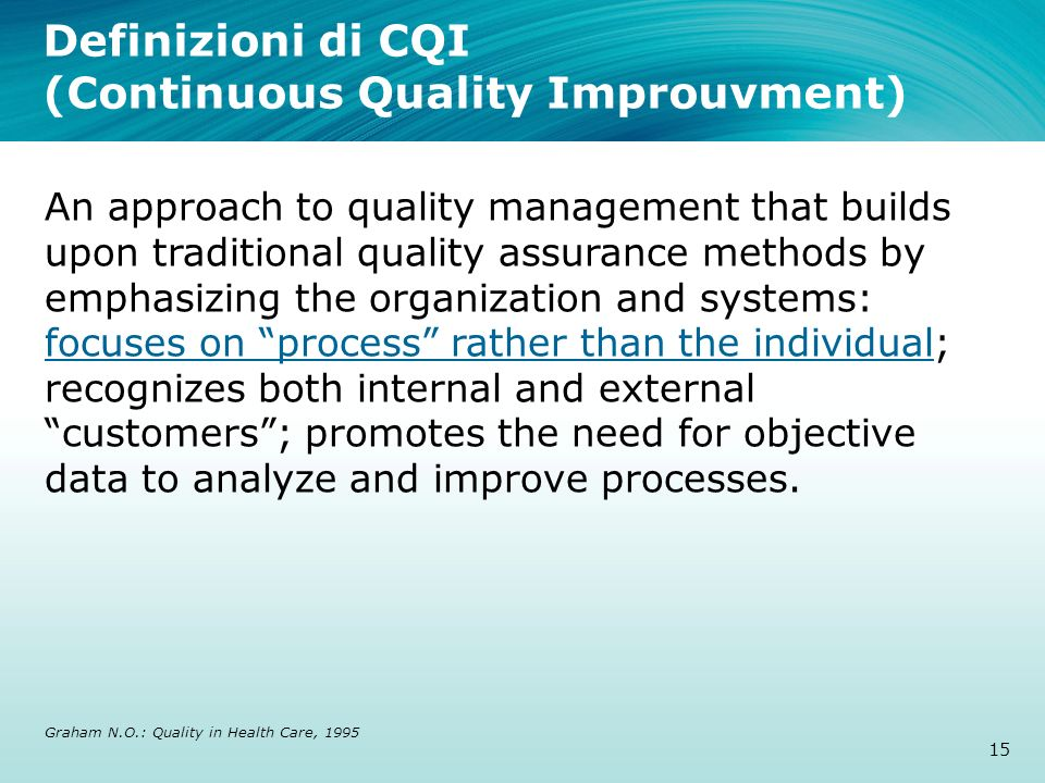 Definizioni di CQI (Continuous Quality Improuvment) An approach to quality management that builds upon traditional quality assurance methods by emphas