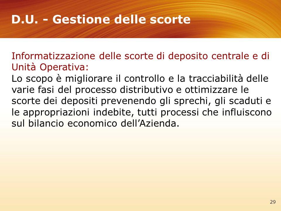 D.U. - Gestione delle scorte 29 Informatizzazione delle scorte di deposito centrale e di Unità Operativa: Lo scopo è migliorare il controllo e la trac