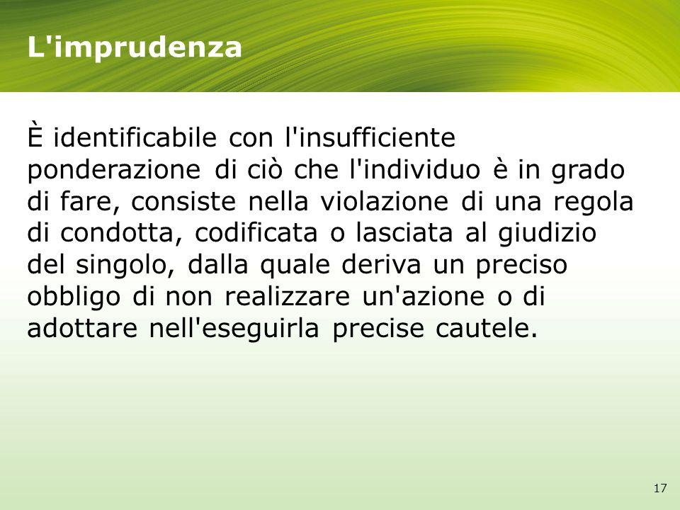 L'imprudenza È identificabile con l'insufficiente ponderazione di ciò che l'individuo è in grado di fare, consiste nella violazione di una regola di c