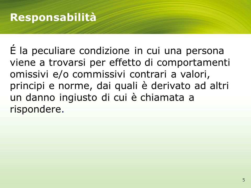 Responsabilità É la peculiare condizione in cui una persona viene a trovarsi per effetto di comportamenti omissivi e/o commissivi contrari a valori, p