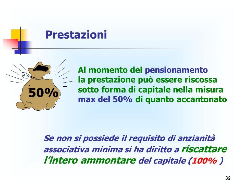 39 Al momento del pensionamento la prestazione può essere riscossa sotto forma di capitale nella misura max del 50% di quanto accantonato Prestazioni