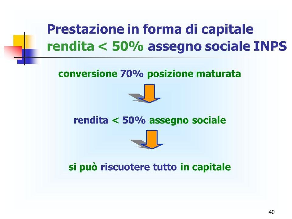40 Prestazione in forma di capitale rendita < 50% assegno sociale INPS conversione 70% posizione maturata rendita < 50% assegno sociale si può riscuot