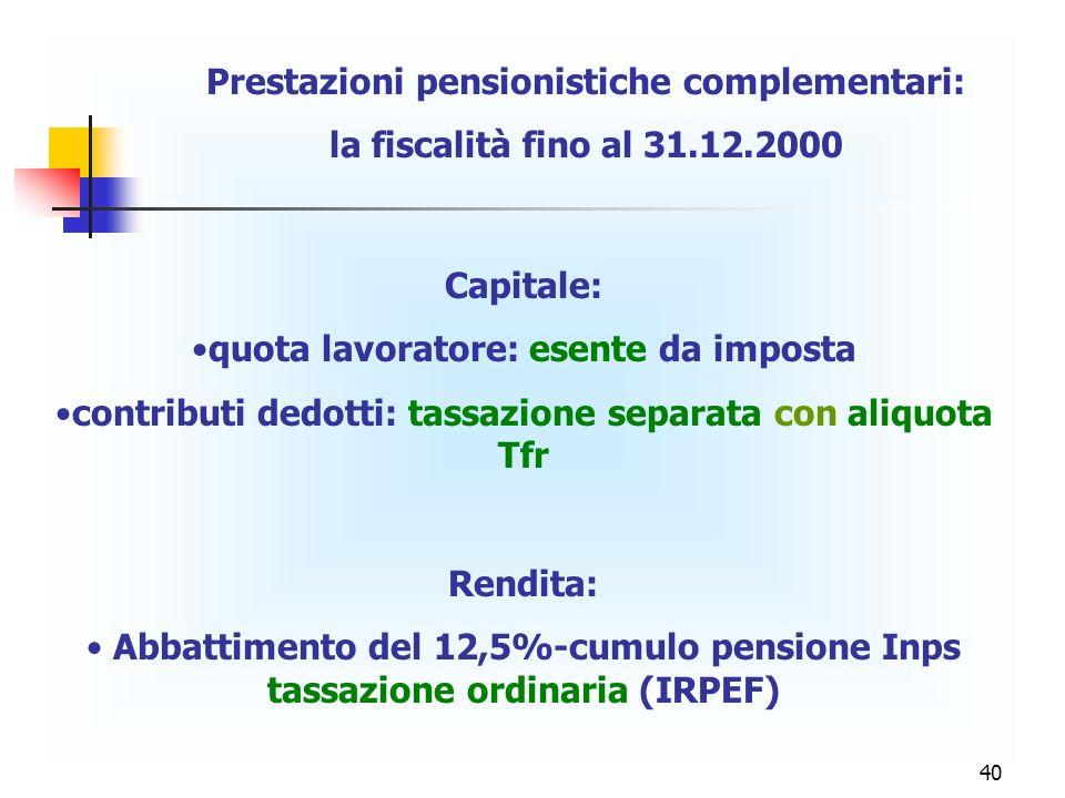 40 Prestazioni pensionistiche complementari: la fiscalità fino al 31.12.2000 Capitale: quota lavoratore: esente da imposta contributi dedotti: tassazi