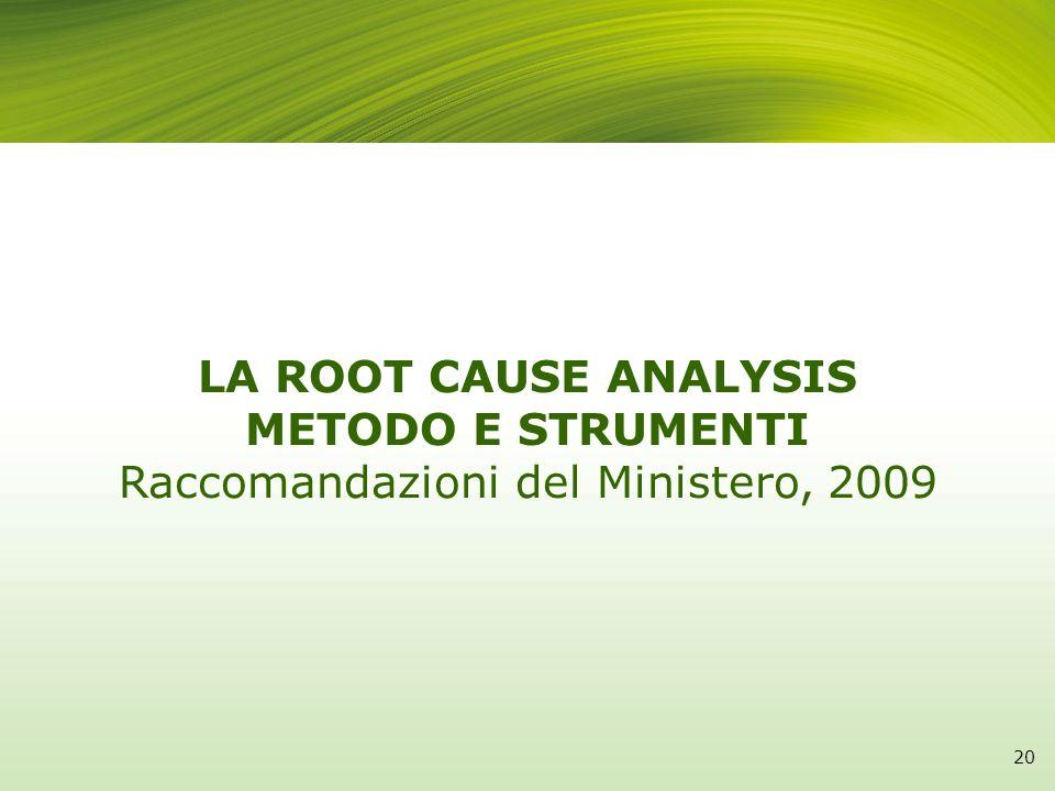 LA ROOT CAUSE ANALYSIS METODO E STRUMENTI Raccomandazioni del Ministero, 2009 20