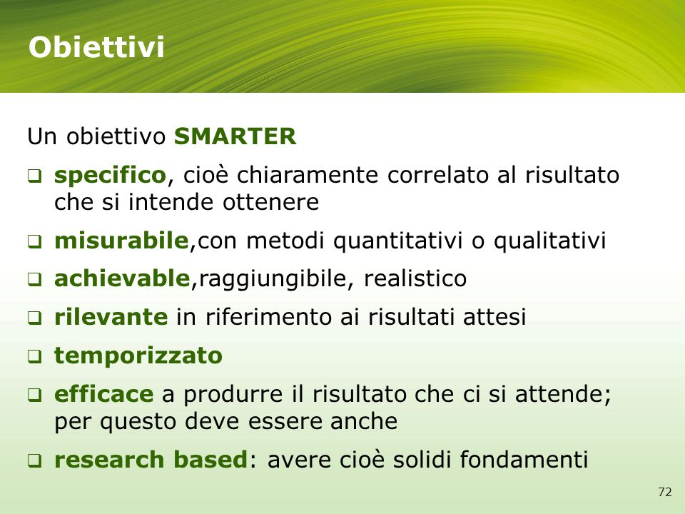 Obiettivi Un obiettivo SMARTER specifico, cioè chiaramente correlato al risultato che si intende ottenere misurabile,con metodi quantitativi o qualita