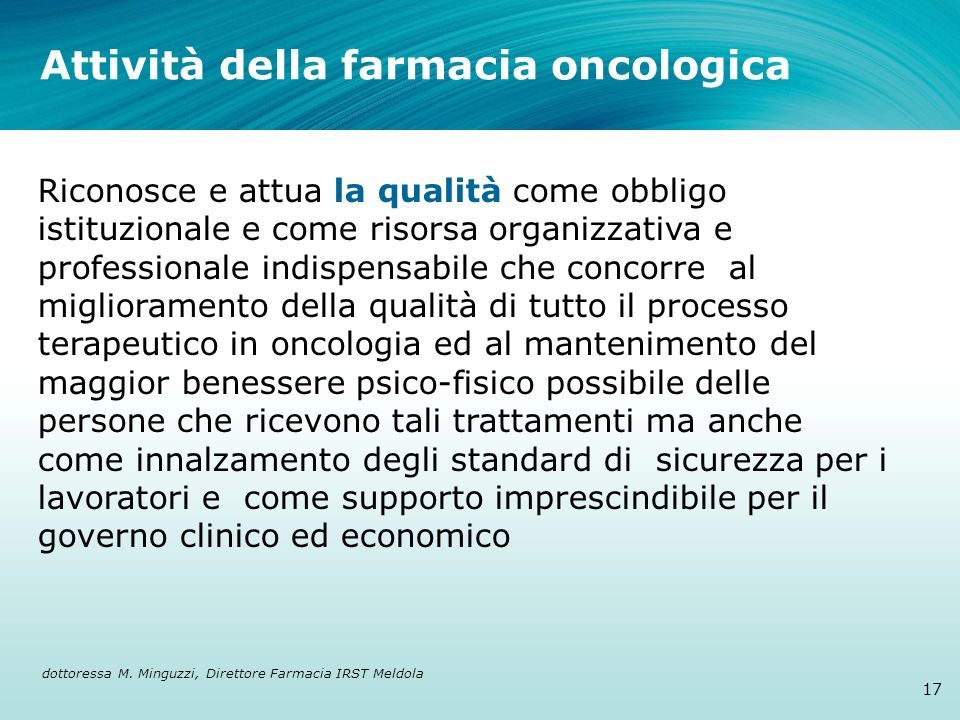 Attività della farmacia oncologica 17 Riconosce e attua la qualità come obbligo istituzionale e come risorsa organizzativa e professionale indispensab