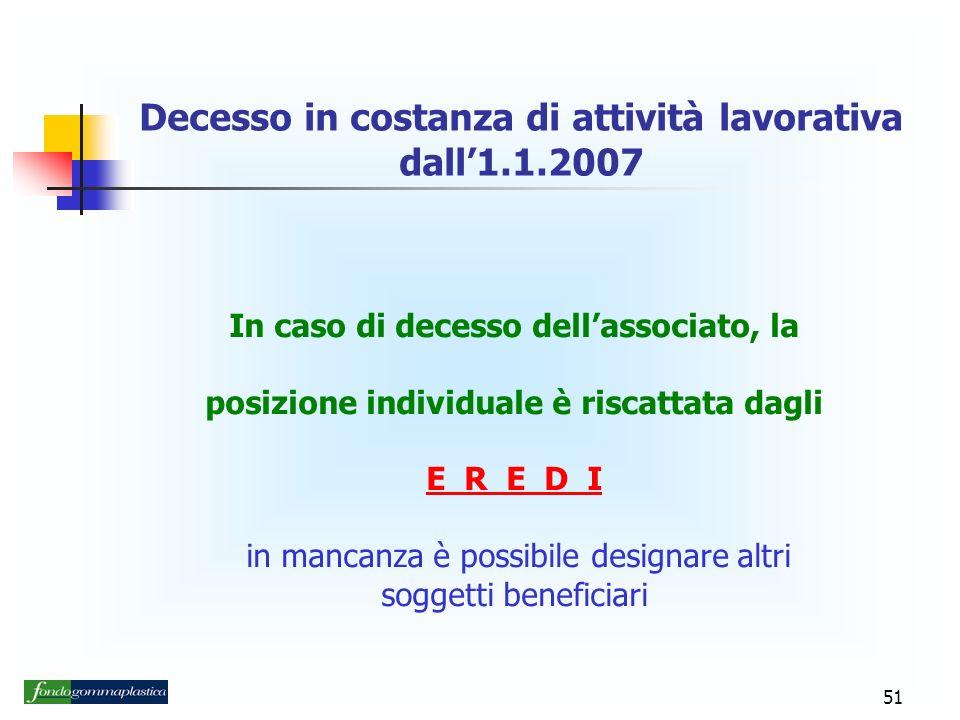 51 In caso di decesso dellassociato, la posizione individuale è riscattata dagli E R E D I in mancanza è possibile designare altri soggetti beneficiari Decesso in costanza di attività lavorativa dall1.1.2007