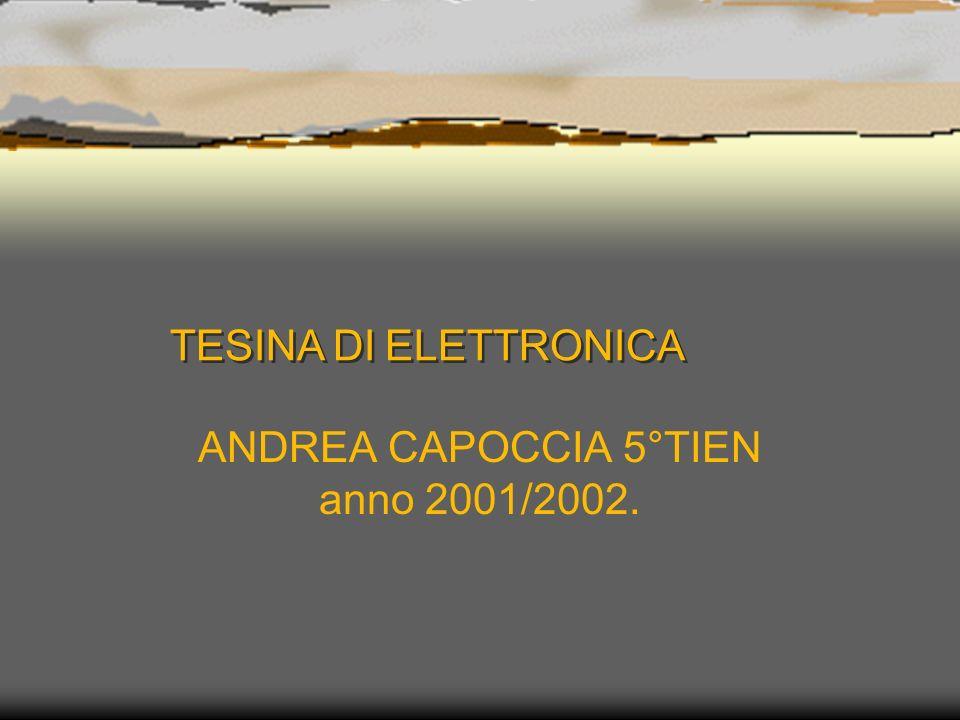 TESINA DI ELETTRONICA TESINA DI ELETTRONICA ANDREA CAPOCCIA 5°TIEN anno 2001/2002.