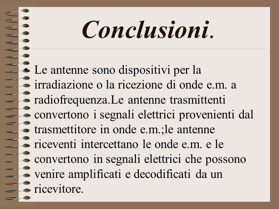 Conclusioni. Le antenne sono dispositivi per la irradiazione o la ricezione di onde e.m. a radiofrequenza.Le antenne trasmittenti convertono i segnali