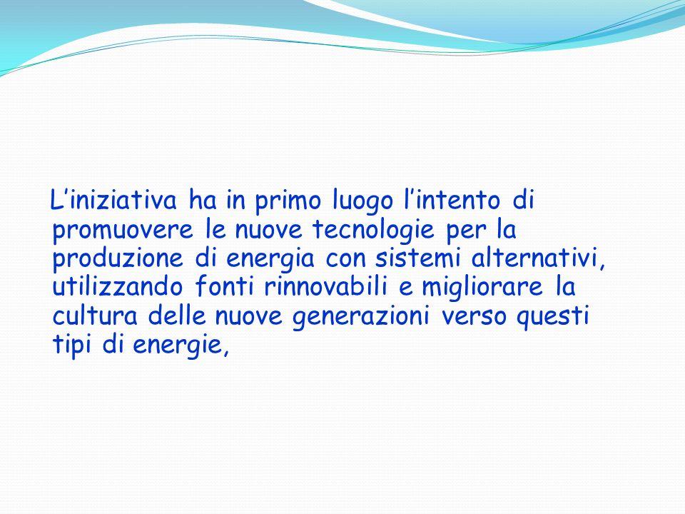 Liniziativa ha in primo luogo lintento di promuovere le nuove tecnologie per la produzione di energia con sistemi alternativi, utilizzando fonti rinno