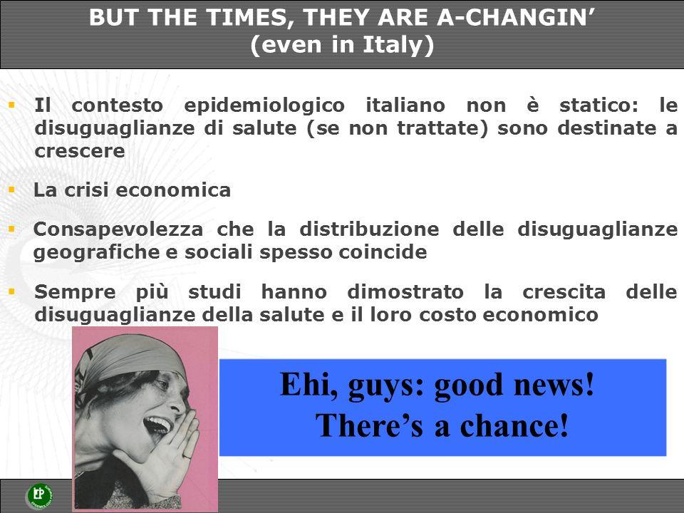 La crisi economica Il contesto epidemiologico italiano non è statico: le disuguaglianze di salute (se non trattate) sono destinate a crescere BUT THE TIMES, THEY ARE A-CHANGIN (even in Italy) Sempre più studi hanno dimostrato la crescita delle disuguaglianze della salute e il loro costo economico Consapevolezza che la distribuzione delle disuguaglianze geografiche e sociali spesso coincide Ehi, guys: good news.