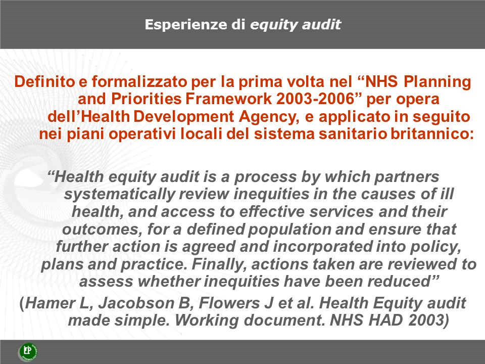Esperienze di equity audit Definito e formalizzato per la prima volta nel NHS Planning and Priorities Framework 2003-2006 per opera dellHealth Develop
